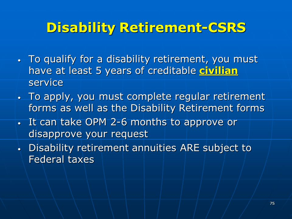 75 Disability Retirement-CSRS To qualify for a disability retirement, you must have at least 5 years of creditable civilian service To qualify for a disability retirement, you must have at least 5 years of creditable civilian service To apply, you must complete regular retirement forms as well as the Disability Retirement forms To apply, you must complete regular retirement forms as well as the Disability Retirement forms It can take OPM 2-6 months to approve or disapprove your request It can take OPM 2-6 months to approve or disapprove your request Disability retirement annuities ARE subject to Federal taxes Disability retirement annuities ARE subject to Federal taxes