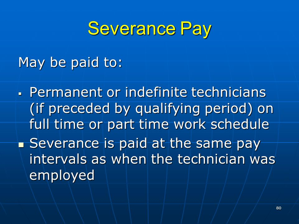 Severance Pay May be paid to:  Permanent or indefinite technicians (if preceded by qualifying period) on full time or part time work schedule Severance is paid at the same pay intervals as when the technician was employed Severance is paid at the same pay intervals as when the technician was employed 80
