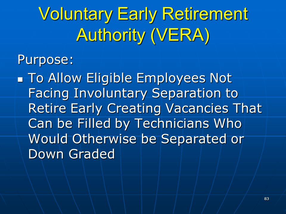Voluntary Early Retirement Authority (VERA) Purpose: To Allow Eligible Employees Not Facing Involuntary Separation to Retire Early Creating Vacancies That Can be Filled by Technicians Who Would Otherwise be Separated or Down Graded To Allow Eligible Employees Not Facing Involuntary Separation to Retire Early Creating Vacancies That Can be Filled by Technicians Who Would Otherwise be Separated or Down Graded 83