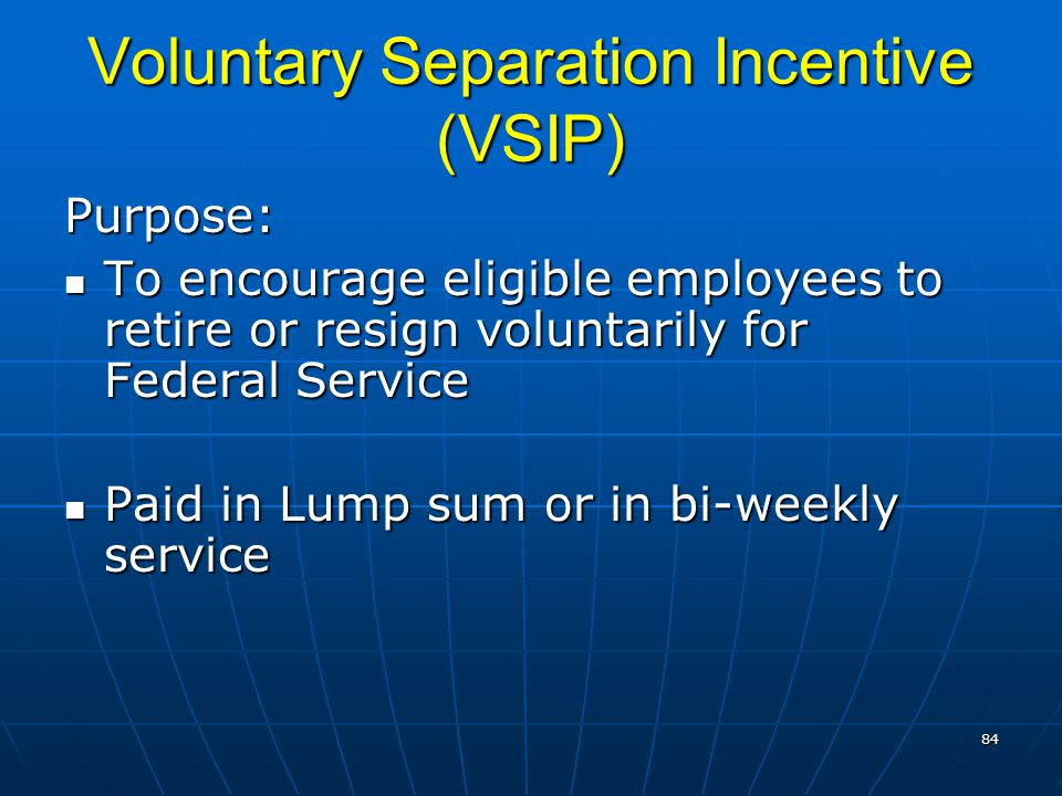 Voluntary Separation Incentive (VSIP) Purpose: To encourage eligible employees to retire or resign voluntarily for Federal Service To encourage eligible employees to retire or resign voluntarily for Federal Service Paid in Lump sum or in bi-weekly service Paid in Lump sum or in bi-weekly service 84