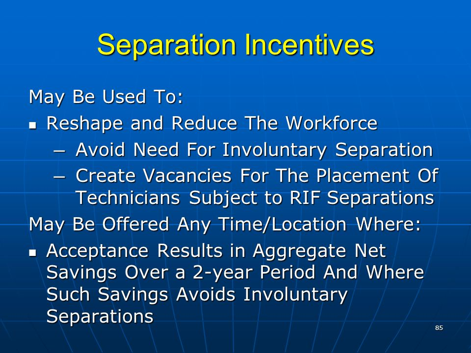 Separation Incentives May Be Used To: Reshape and Reduce The Workforce Reshape and Reduce The Workforce ― Avoid Need For Involuntary Separation ― Create Vacancies For The Placement Of Technicians Subject to RIF Separations May Be Offered Any Time/Location Where: Acceptance Results in Aggregate Net Savings Over a 2-year Period And Where Such Savings Avoids Involuntary Separations Acceptance Results in Aggregate Net Savings Over a 2-year Period And Where Such Savings Avoids Involuntary Separations 85