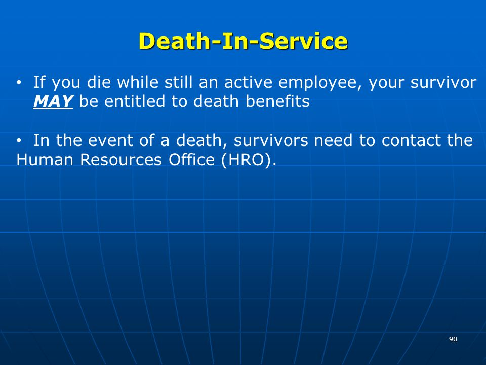 90 Death-In-Service If you die while still an active employee, your survivor MAY be entitled to death benefits In the event of a death, survivors need to contact the Human Resources Office (HRO).