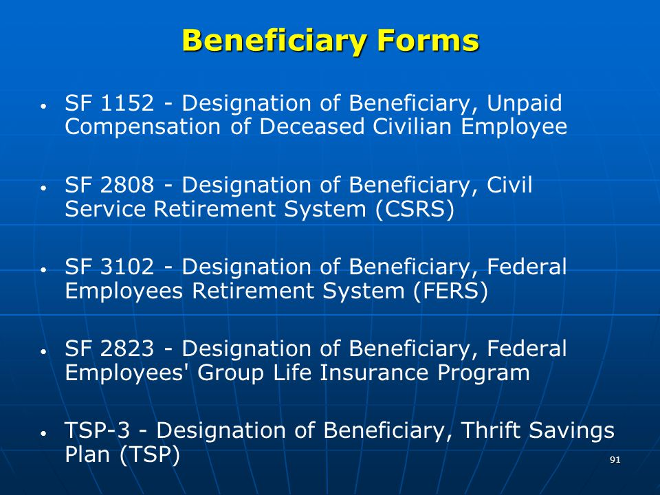 91 Beneficiary Forms SF 1152 - Designation of Beneficiary, Unpaid Compensation of Deceased Civilian Employee SF 2808 - Designation of Beneficiary, Civil Service Retirement System (CSRS) SF 3102 - Designation of Beneficiary, Federal Employees Retirement System (FERS) SF 2823 - Designation of Beneficiary, Federal Employees Group Life Insurance Program TSP-3 - Designation of Beneficiary, Thrift Savings Plan (TSP)