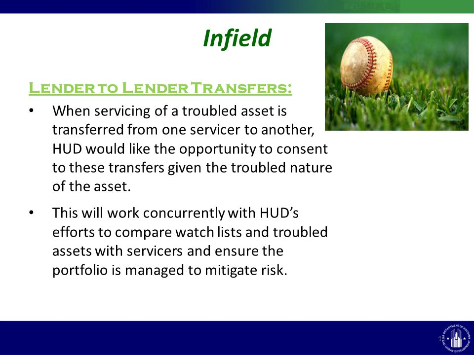 Infield 11 Lender to Lender Transfers: When servicing of a troubled asset is transferred from one servicer to another, HUD would like the opportunity to consent to these transfers given the troubled nature of the asset.