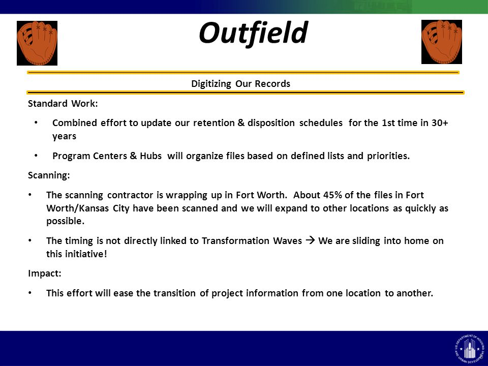 Outfield 5 Digitizing Our Records Standard Work: Combined effort to update our retention & disposition schedules for the 1st time in 30+ years Program Centers & Hubs will organize files based on defined lists and priorities.