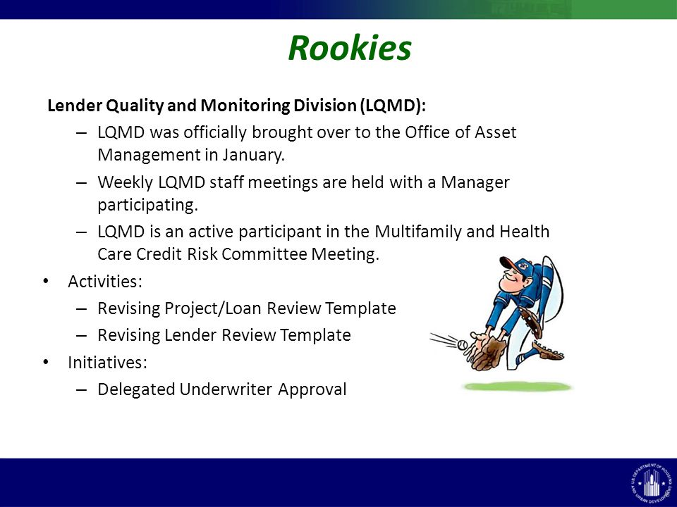 Lender Quality and Monitoring Division (LQMD): – LQMD was officially brought over to the Office of Asset Management in January.
