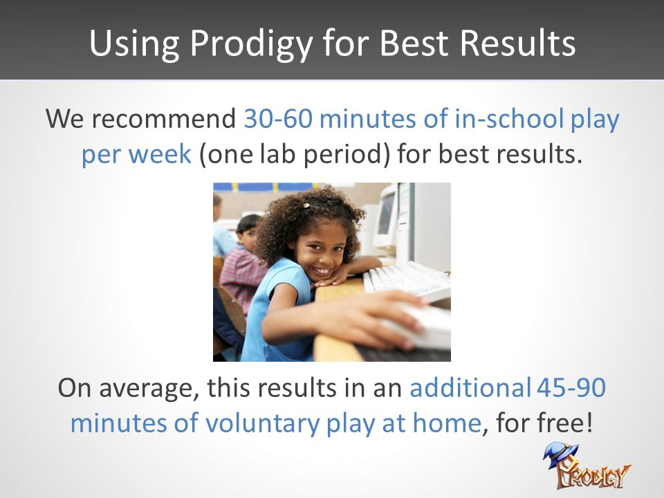 Using Prodigy for Best Results We recommend 30-60 minutes of in-school play per week (one lab period) for best results.