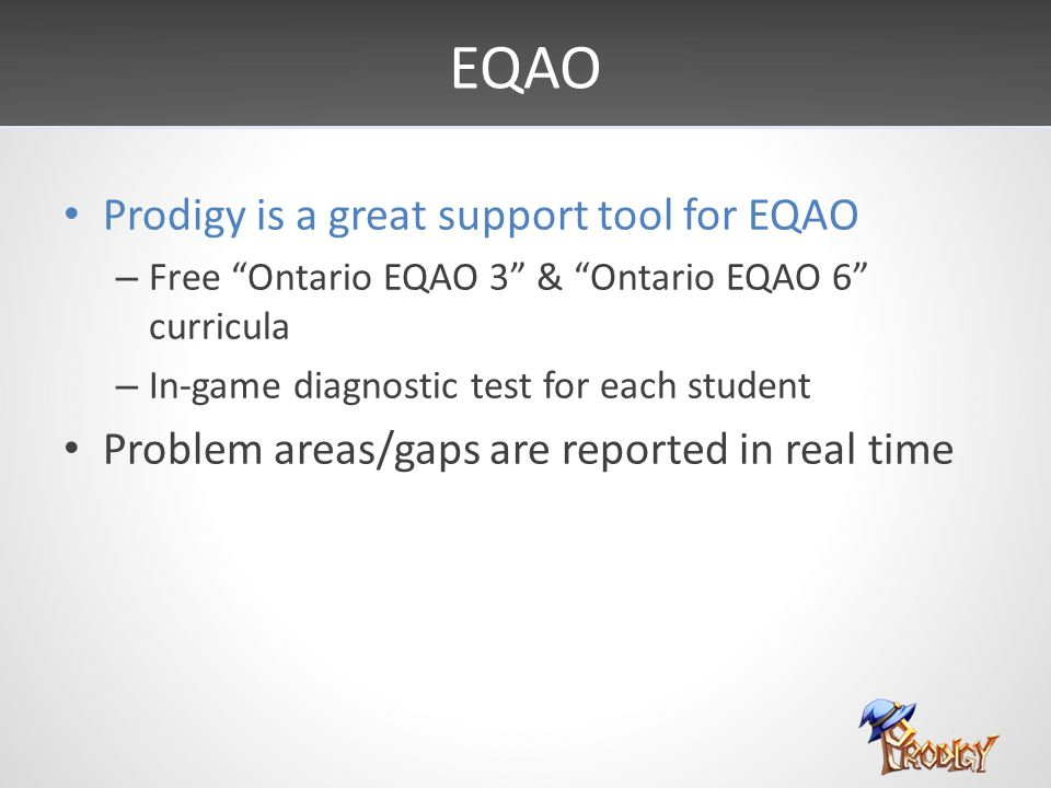 EQAO Prodigy is a great support tool for EQAO – Free Ontario EQAO 3 & Ontario EQAO 6 curricula – In-game diagnostic test for each student Problem areas/gaps are reported in real time