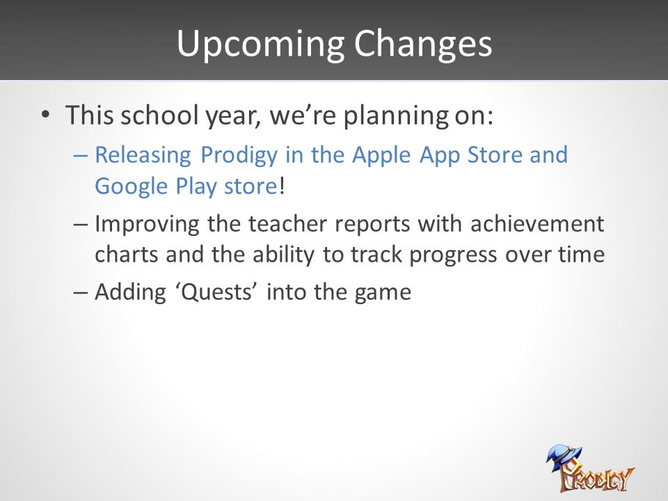Upcoming Changes This school year, we're planning on: – Releasing Prodigy in the Apple App Store and Google Play store! – Improving the teacher report