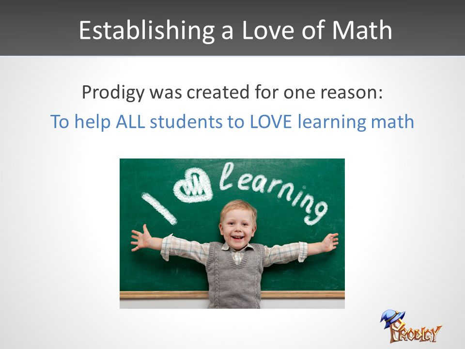 Establishing a Love of Math Prodigy was created for one reason: To help ALL students to LOVE learning math