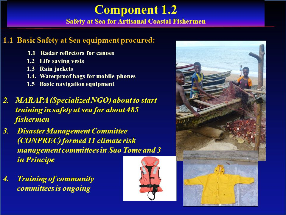 Component 1.2 Safety at Sea for Artisanal Coastal Fishermen 1.1 Basic Safety at Sea equipment procured: 1.1 Radar reflectors for canoes 1.2 Life saving vests 1.3 Rain jackets 1.4.