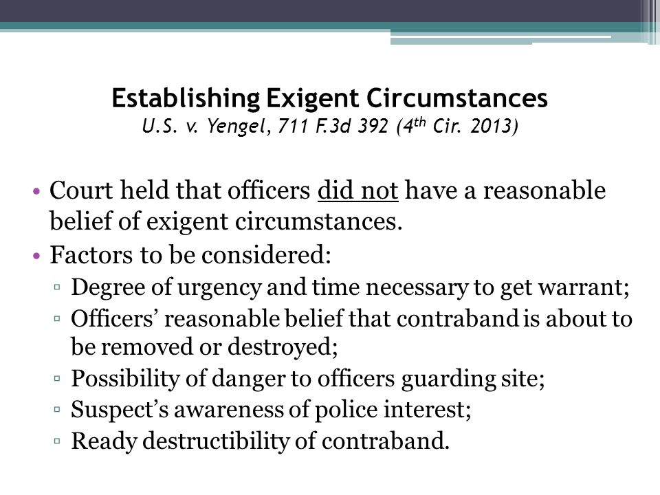 Establishing Exigent Circumstances U.S. v. Yengel, 711 F.3d 392 (4 th Cir. 2013) Court held that officers did not have a reasonable belief of exigent