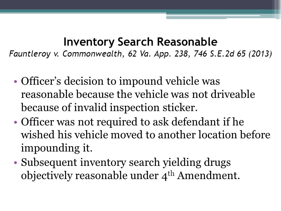 Inventory Search Reasonable Fauntleroy v. Commonwealth, 62 Va. App. 238, 746 S.E.2d 65 (2013) Officer's decision to impound vehicle was reasonable bec