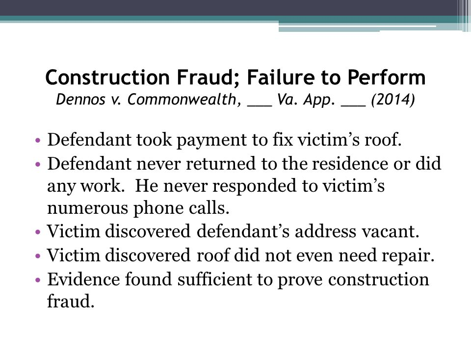Construction Fraud; Failure to Perform Dennos v. Commonwealth, ___ Va. App. ___ (2014) Defendant took payment to fix victim's roof. Defendant never re