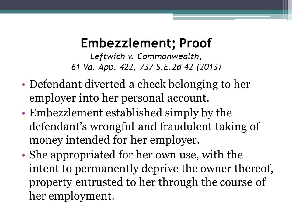 Embezzlement; Proof Leftwich v. Commonwealth, 61 Va. App. 422, 737 S.E.2d 42 (2013) Defendant diverted a check belonging to her employer into her pers