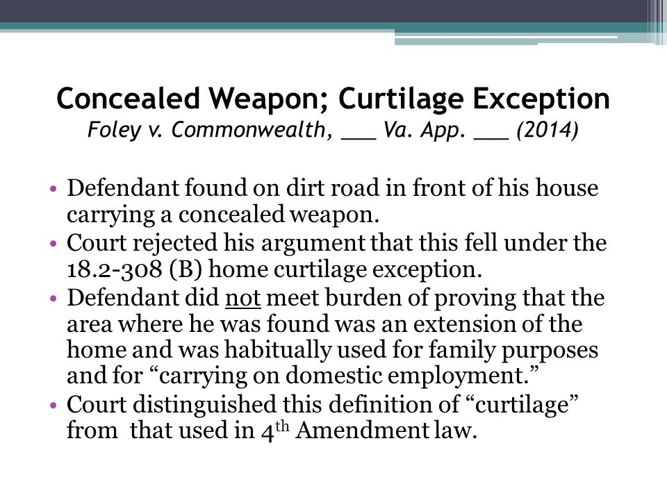 Concealed Weapon; Curtilage Exception Foley v. Commonwealth, ___ Va. App. ___ (2014) Defendant found on dirt road in front of his house carrying a con