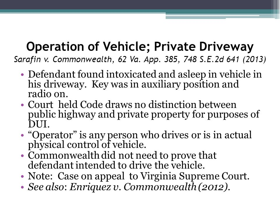 Operation of Vehicle; Private Driveway Sarafin v. Commonwealth, 62 Va. App. 385, 748 S.E.2d 641 (2013) Defendant found intoxicated and asleep in vehic