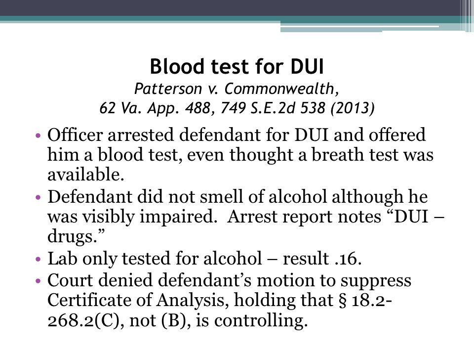 Blood test for DUI Patterson v. Commonwealth, 62 Va. App. 488, 749 S.E.2d 538 (2013) Officer arrested defendant for DUI and offered him a blood test,