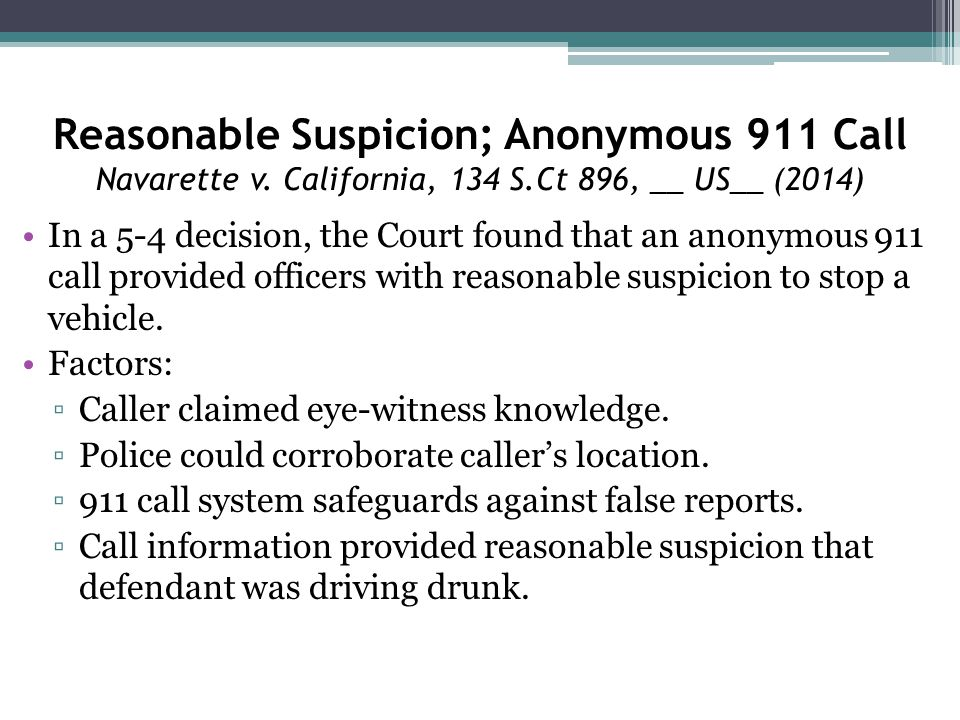 Reasonable Suspicion; Anonymous 911 Call Navarette v. California, 134 S.Ct 896, __ US__ (2014) In a 5-4 decision, the Court found that an anonymous 91