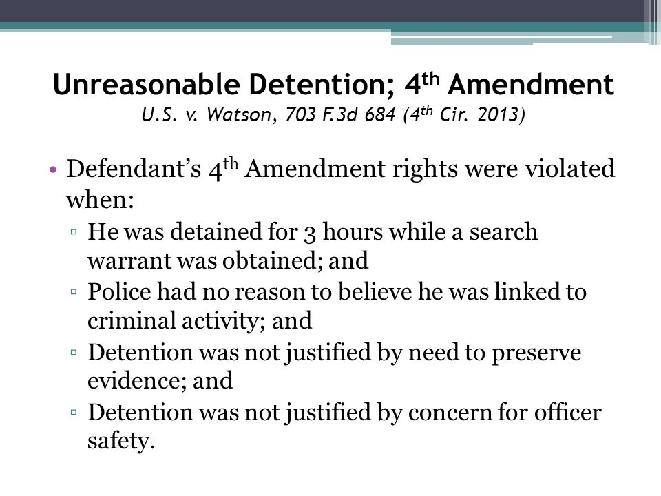 Unreasonable Detention; 4 th Amendment U.S. v. Watson, 703 F.3d 684 (4 th Cir.