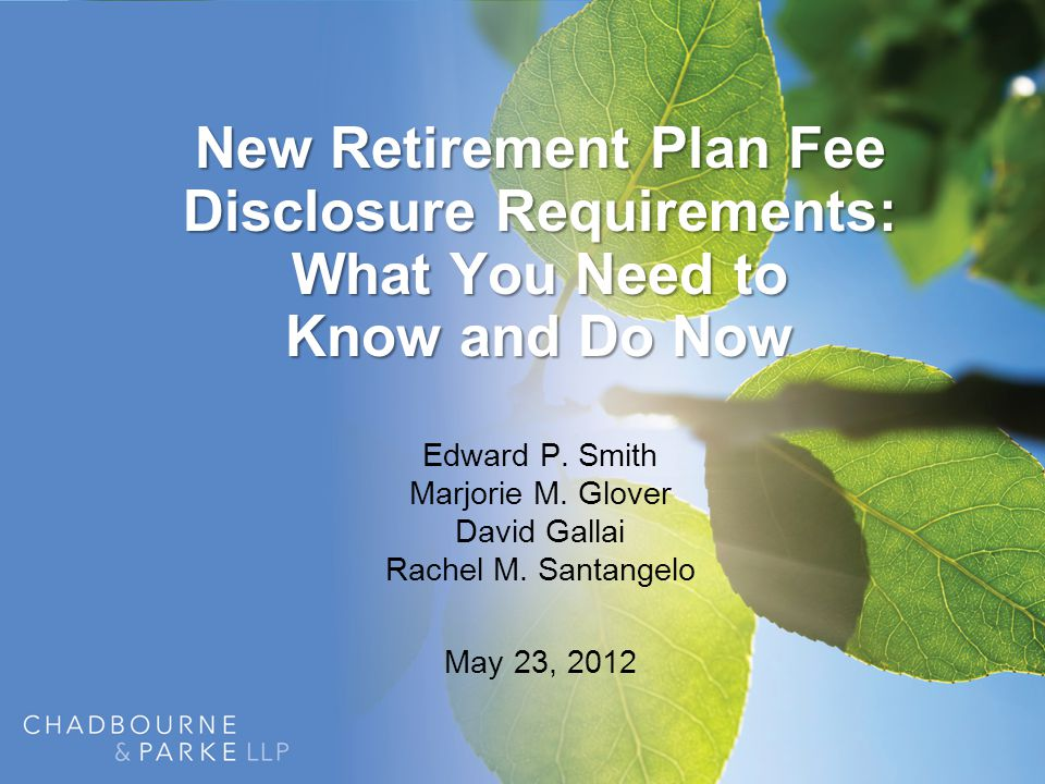New Retirement Plan Fee Disclosure Requirements: What You Need to Know and Do Now Edward P. Smith Marjorie M. Glover David Gallai Rachel M. Santangelo
