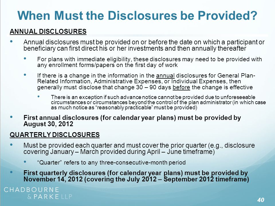 40 When Must the Disclosures be Provided? ANNUAL DISCLOSURES Annual disclosures must be provided on or before the date on which a participant or benef