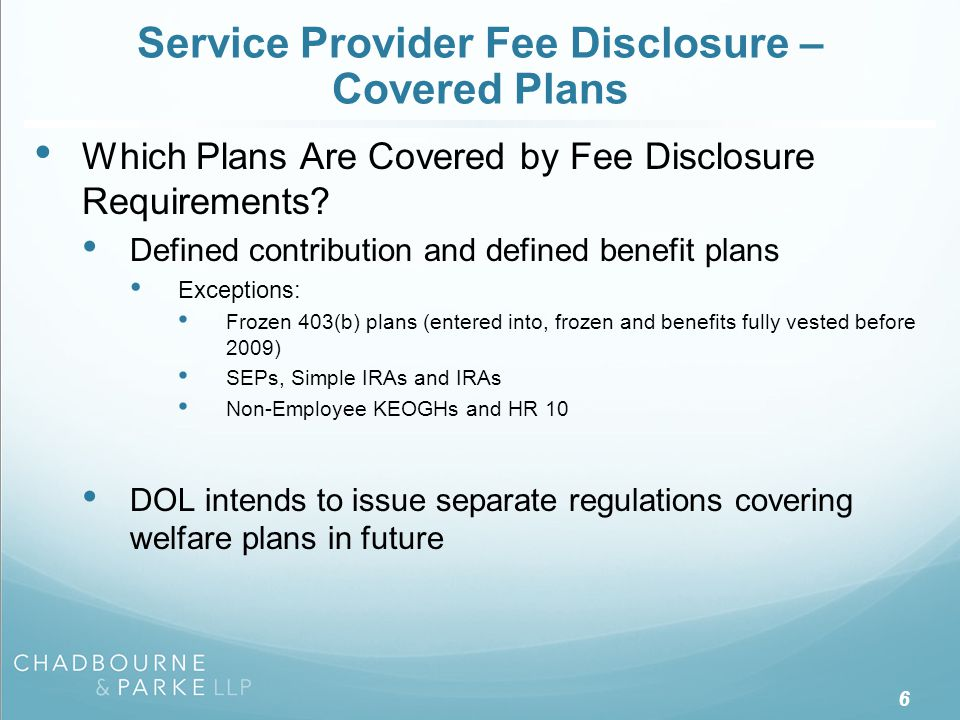 Service Provider Fee Disclosure – Covered Plans Which Plans Are Covered by Fee Disclosure Requirements? Defined contribution and defined benefit plans