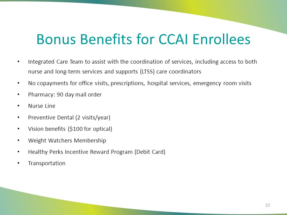 Bonus Benefits for CCAI Enrollees Integrated Care Team to assist with the coordination of services, including access to both nurse and long-term services and supports (LTSS) care coordinators No copayments for office visits, prescriptions, hospital services, emergency room visits Pharmacy: 90 day mail order Nurse Line Preventive Dental (2 visits/year) Vision benefits ($100 for optical) Weight Watchers Membership Healthy Perks Incentive Reward Program (Debit Card) Transportation 10