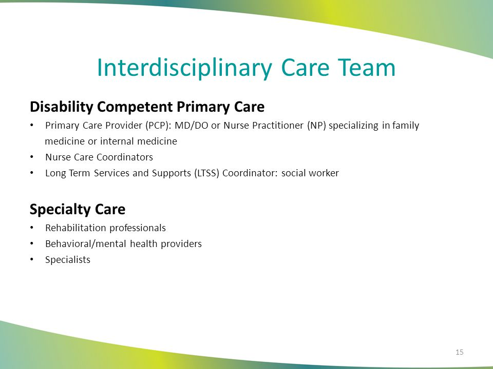 Interdisciplinary Care Team Disability Competent Primary Care Primary Care Provider (PCP): MD/DO or Nurse Practitioner (NP) specializing in family medicine or internal medicine Nurse Care Coordinators Long Term Services and Supports (LTSS) Coordinator: social worker Specialty Care Rehabilitation professionals Behavioral/mental health providers Specialists 15