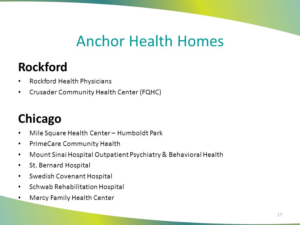 Anchor Health Homes Rockford Rockford Health Physicians Crusader Community Health Center (FQHC) Chicago Mile Square Health Center – Humboldt Park PrimeCare Community Health Mount Sinai Hospital Outpatient Psychiatry & Behavioral Health St.