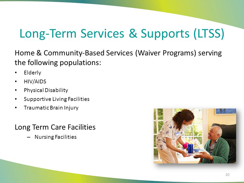 Long-Term Services & Supports (LTSS) Home & Community-Based Services (Waiver Programs) serving the following populations: Elderly HIV/AIDS Physical Disability Supportive Living Facilities Traumatic Brain Injury Long Term Care Facilities – Nursing Facilities 20