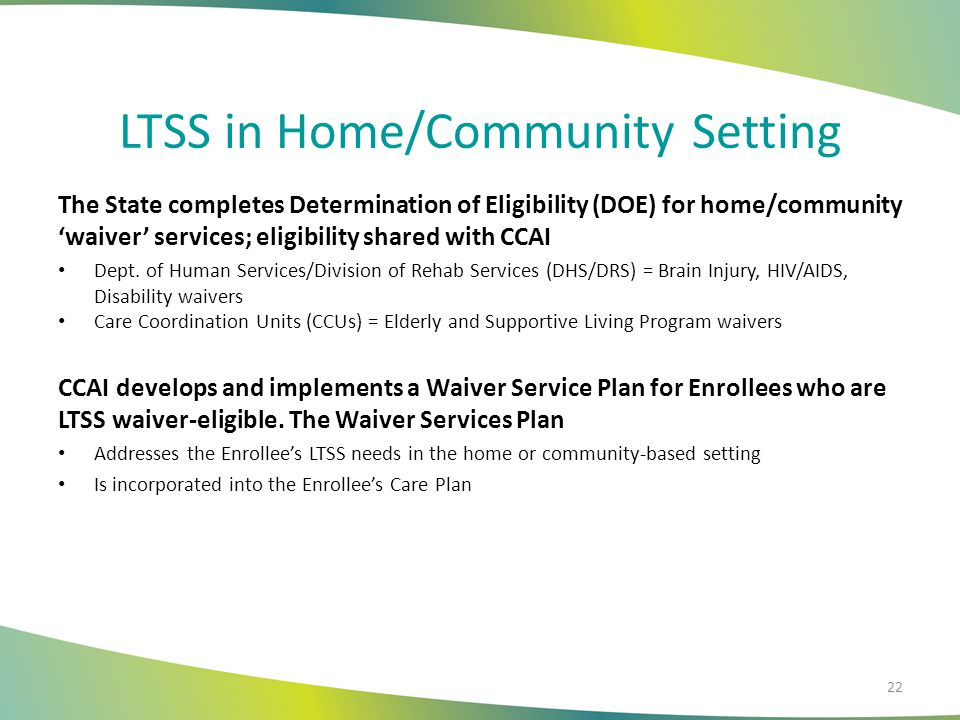 LTSS in Home/Community Setting The State completes Determination of Eligibility (DOE) for home/community 'waiver' services; eligibility shared with CCAI Dept.