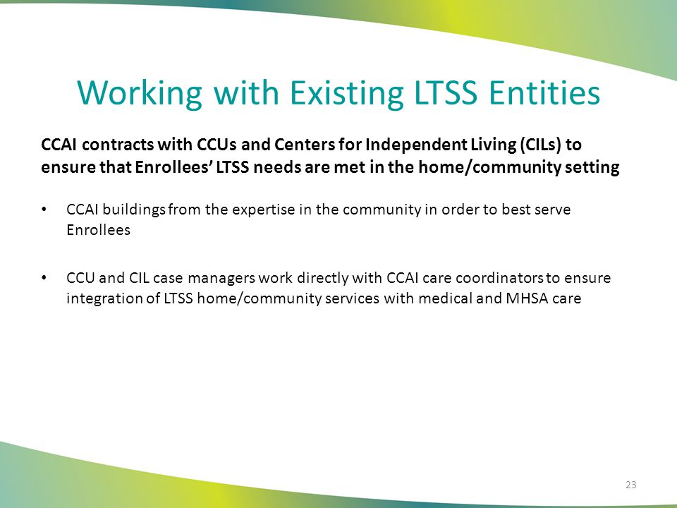 Working with Existing LTSS Entities CCAI contracts with CCUs and Centers for Independent Living (CILs) to ensure that Enrollees' LTSS needs are met in the home/community setting CCAI buildings from the expertise in the community in order to best serve Enrollees CCU and CIL case managers work directly with CCAI care coordinators to ensure integration of LTSS home/community services with medical and MHSA care 23