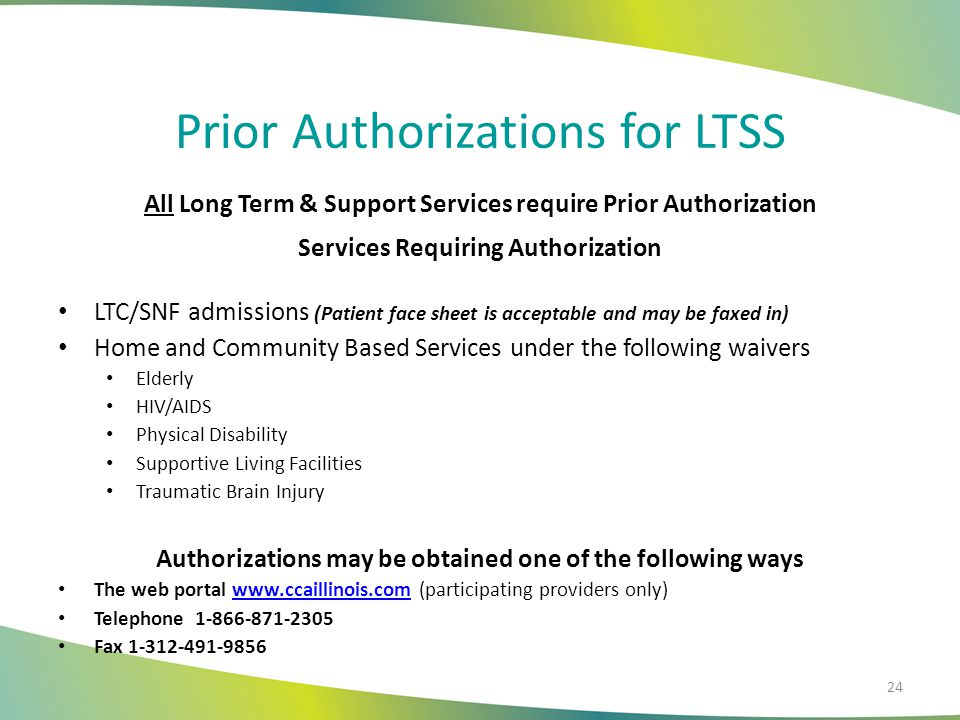 Prior Authorizations for LTSS All Long Term & Support Services require Prior Authorization Services Requiring Authorization LTC/SNF admissions (Patient face sheet is acceptable and may be faxed in) Home and Community Based Services under the following waivers Elderly HIV/AIDS Physical Disability Supportive Living Facilities Traumatic Brain Injury Authorizations may be obtained one of the following ways The web portal www.ccaillinois.com (participating providers only)www.ccaillinois.com Telephone 1-866-871-2305 Fax 1-312-491-9856 24