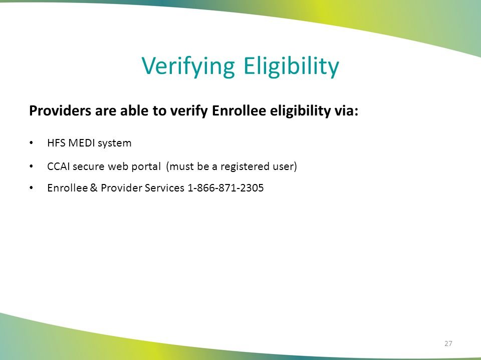 Verifying Eligibility Providers are able to verify Enrollee eligibility via: HFS MEDI system CCAI secure web portal (must be a registered user) Enroll