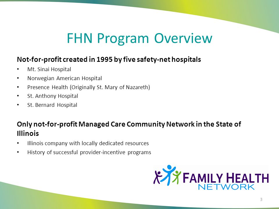 FHN Program Overview Not-for-profit created in 1995 by five safety-net hospitals Mt. Sinai Hospital Norwegian American Hospital Presence Health (Origi