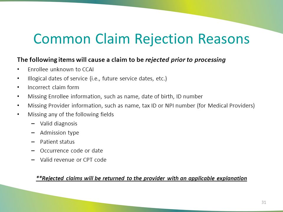 Common Claim Rejection Reasons The following items will cause a claim to be rejected prior to processing Enrollee unknown to CCAI Illogical dates of service (i.e., future service dates, etc.) Incorrect claim form Missing Enrollee information, such as name, date of birth, ID number Missing Provider information, such as name, tax ID or NPI number (for Medical Providers) Missing any of the following fields – Valid diagnosis – Admission type – Patient status – Occurrence code or date – Valid revenue or CPT code **Rejected claims will be returned to the provider with an applicable explanation 31