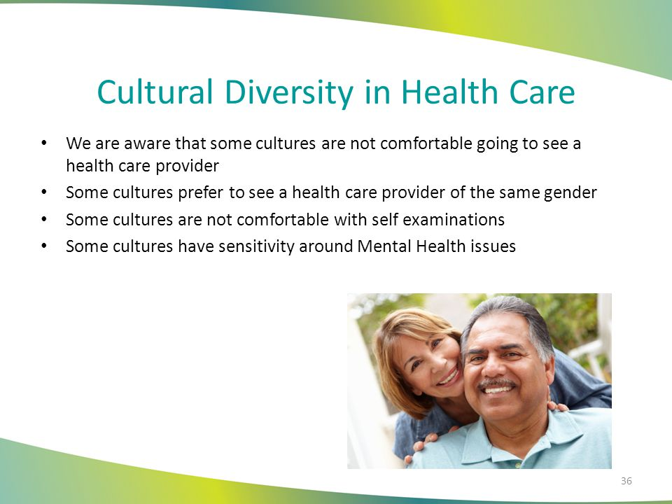 Cultural Diversity in Health Care We are aware that some cultures are not comfortable going to see a health care provider Some cultures prefer to see