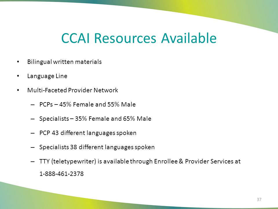 CCAI Resources Available Bilingual written materials Language Line Multi-Faceted Provider Network – PCPs – 45% Female and 55% Male – Specialists – 35%