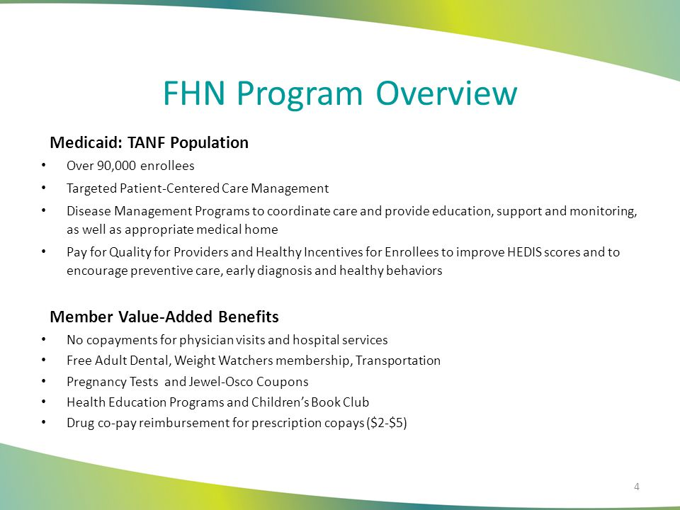 FHN Program Overview Medicaid: TANF Population Over 90,000 enrollees Targeted Patient-Centered Care Management Disease Management Programs to coordinate care and provide education, support and monitoring, as well as appropriate medical home Pay for Quality for Providers and Healthy Incentives for Enrollees to improve HEDIS scores and to encourage preventive care, early diagnosis and healthy behaviors Member Value-Added Benefits No copayments for physician visits and hospital services Free Adult Dental, Weight Watchers membership, Transportation Pregnancy Tests and Jewel-Osco Coupons Health Education Programs and Children's Book Club Drug co-pay reimbursement for prescription copays ($2-$5) 4