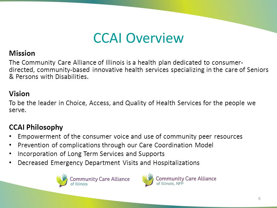 CCAI Overview 6 Mission The Community Care Alliance of Illinois is a health plan dedicated to consumer- directed, community-based innovative health services specializing in the care of Seniors & Persons with Disabilities.