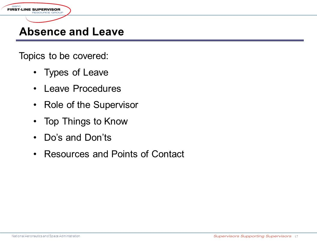 National Aeronautics and Space Administration Absence and Leave 17 Topics to be covered: Types of Leave Leave Procedures Role of the Supervisor Top Things to Know Do's and Don'ts Resources and Points of Contact