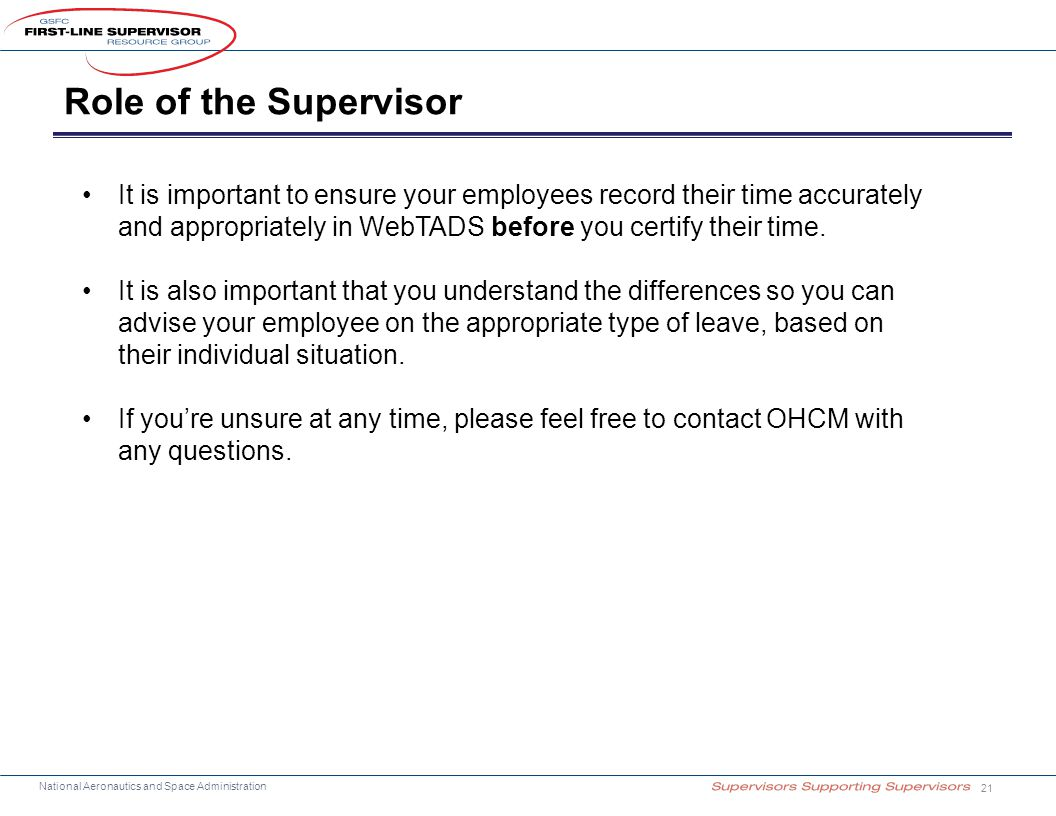 National Aeronautics and Space Administration Role of the Supervisor 21 It is important to ensure your employees record their time accurately and appropriately in WebTADS before you certify their time.