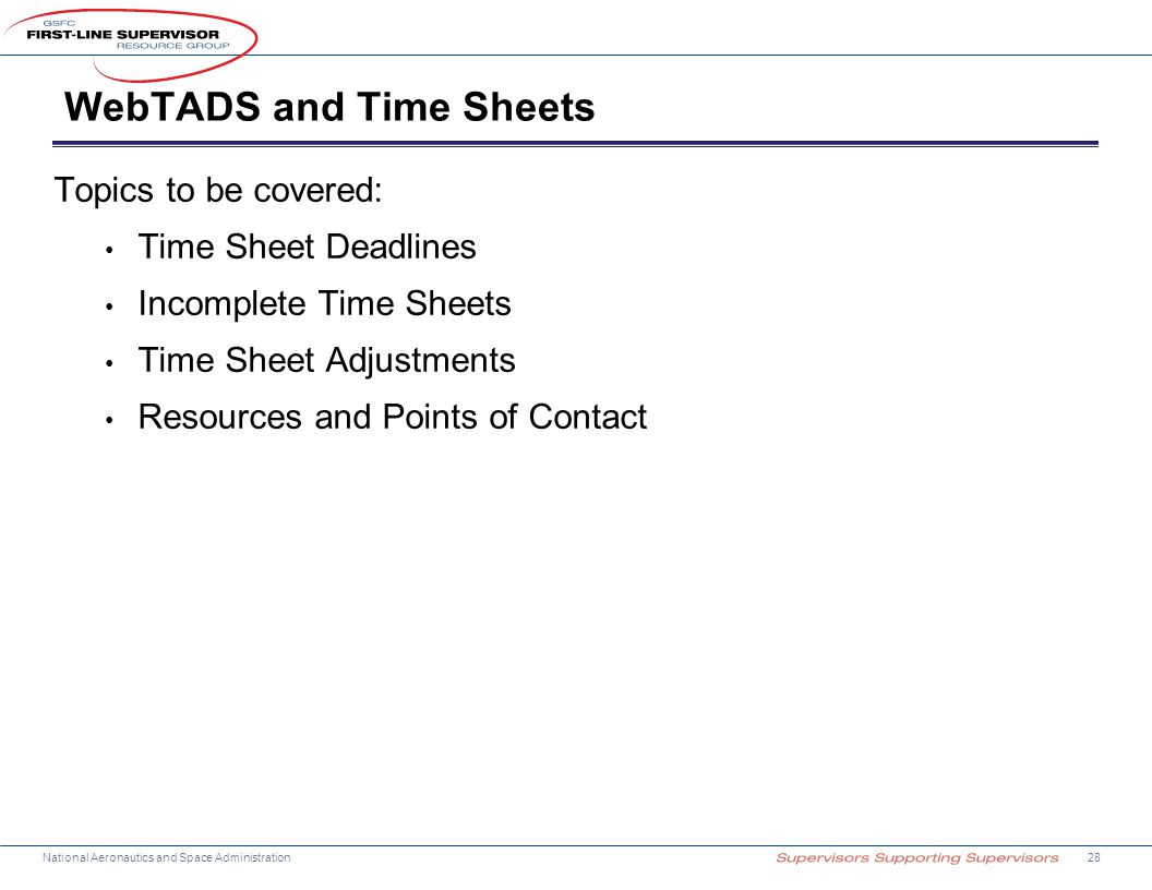 National Aeronautics and Space Administration WebTADS and Time Sheets Topics to be covered: Time Sheet Deadlines Incomplete Time Sheets Time Sheet Adjustments Resources and Points of Contact 28