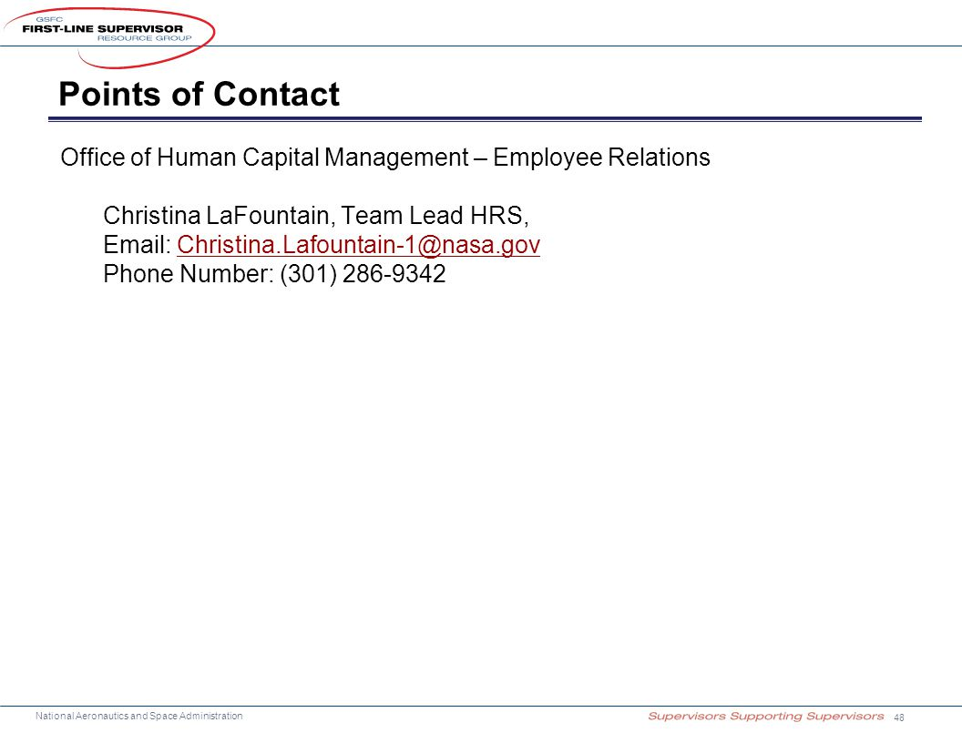 National Aeronautics and Space Administration Points of Contact Office of Human Capital Management – Employee Relations Christina LaFountain, Team Lead HRS, Email: Christina.Lafountain-1@nasa.govChristina.Lafountain-1@nasa.gov Phone Number: (301) 286-9342 48