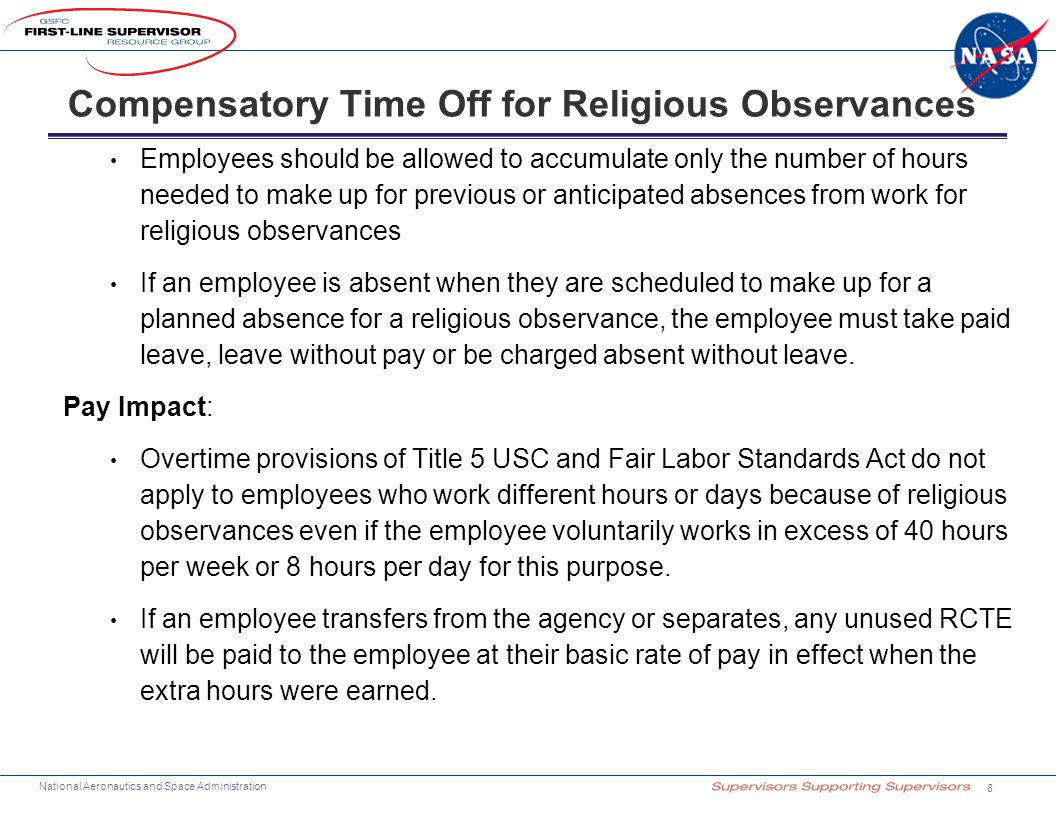 National Aeronautics and Space Administration Employees should be allowed to accumulate only the number of hours needed to make up for previous or anticipated absences from work for religious observances If an employee is absent when they are scheduled to make up for a planned absence for a religious observance, the employee must take paid leave, leave without pay or be charged absent without leave.