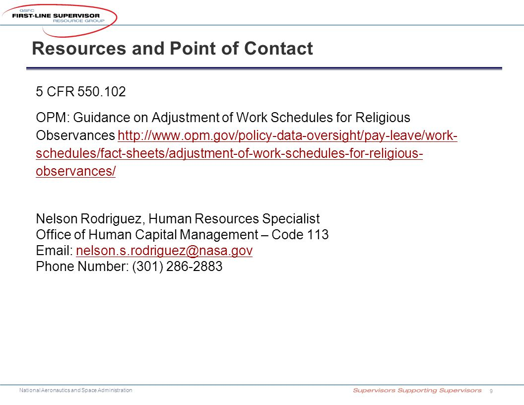 National Aeronautics and Space Administration Resources and Point of Contact 9 5 CFR 550.102 OPM: Guidance on Adjustment of Work Schedules for Religious Observances http://www.opm.gov/policy-data-oversight/pay-leave/work- schedules/fact-sheets/adjustment-of-work-schedules-for-religious- observances/http://www.opm.gov/policy-data-oversight/pay-leave/work- schedules/fact-sheets/adjustment-of-work-schedules-for-religious- observances/ Nelson Rodriguez, Human Resources Specialist Office of Human Capital Management – Code 113 Email: nelson.s.rodriguez@nasa.govnelson.s.rodriguez@nasa.gov Phone Number: (301) 286-2883
