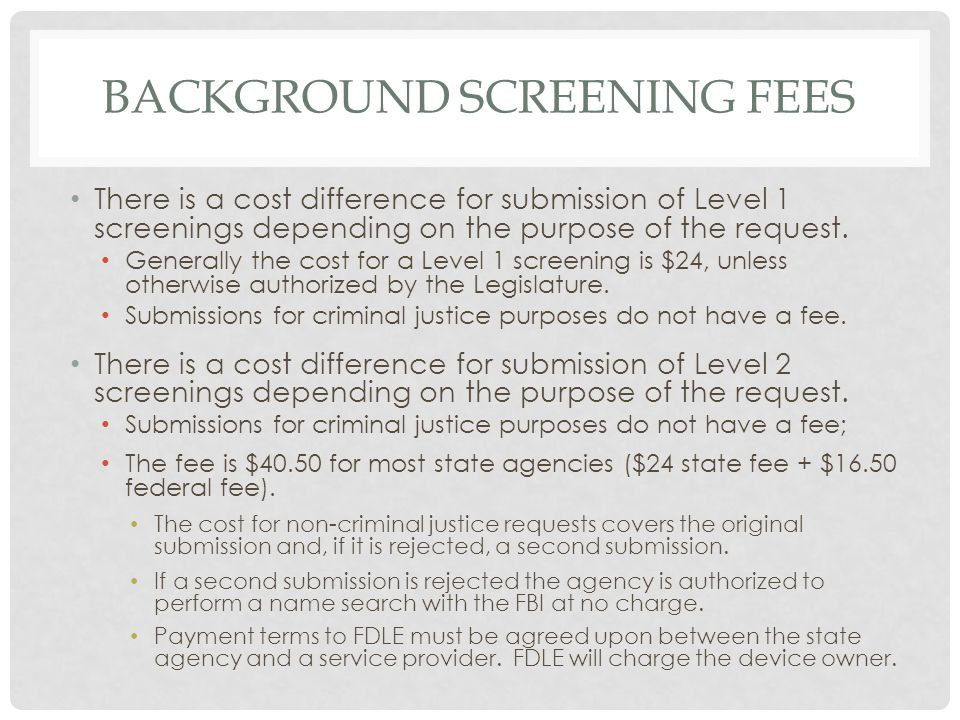 BACKGROUND SCREENING FEES There is a cost difference for submission of Level 1 screenings depending on the purpose of the request.