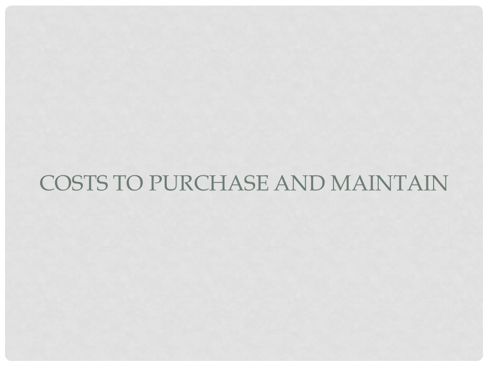 COSTS TO PURCHASE AND MAINTAIN