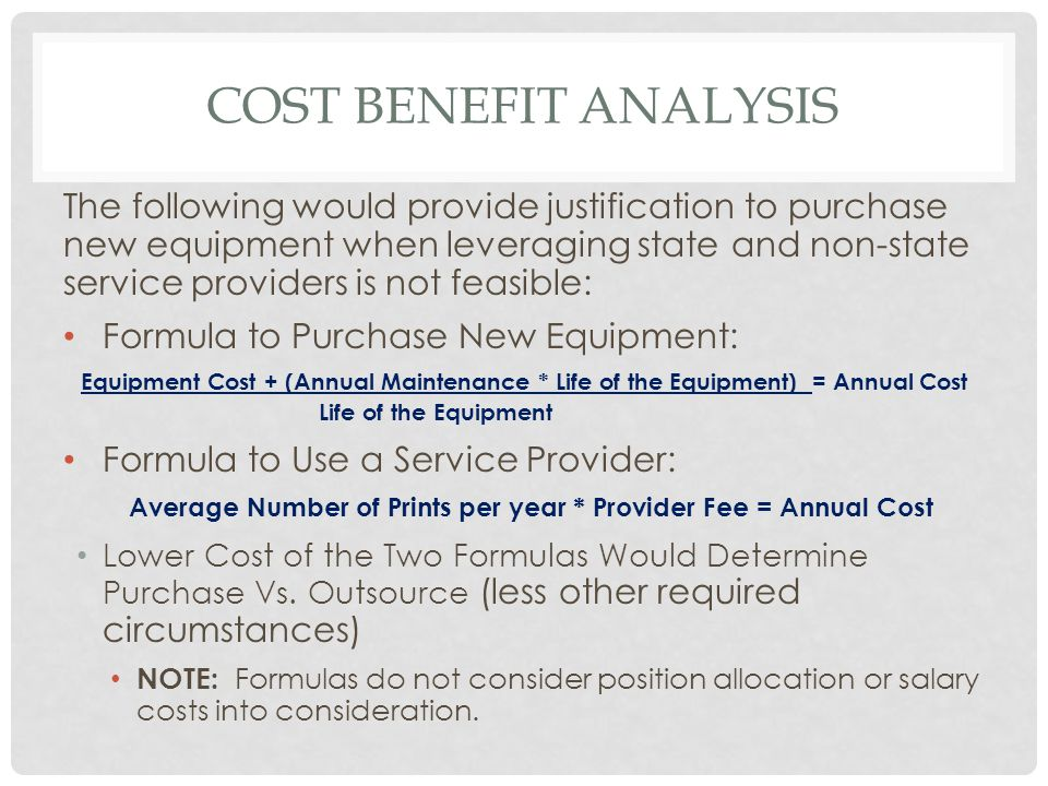 COST BENEFIT ANALYSIS The following would provide justification to purchase new equipment when leveraging state and non-state service providers is not feasible: Formula to Purchase New Equipment: Equipment Cost + (Annual Maintenance * Life of the Equipment) = Annual Cost Life of the Equipment Formula to Use a Service Provider: Average Number of Prints per year * Provider Fee = Annual Cost Lower Cost of the Two Formulas Would Determine Purchase Vs.